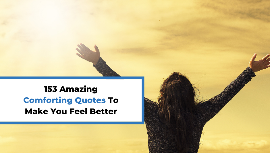 You are currently viewing 153 Amazing Comforting Quotes To Make You Feel Better