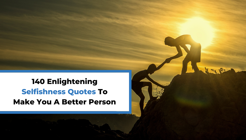 You are currently viewing 140 Enlightening Selfishness Quotes To Make You A Better Person