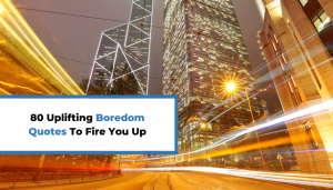 Read more about the article 80 Uplifting Boredom Quotes To Fire You Up